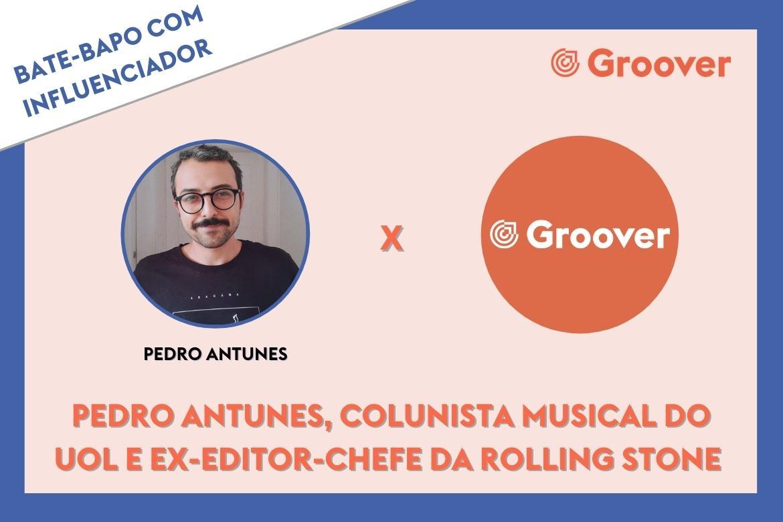 Bate-papo com influenciador da Groover: Pedro Antunes, colunista musical da Uol e ex-editor-chefe da Rolling Stone