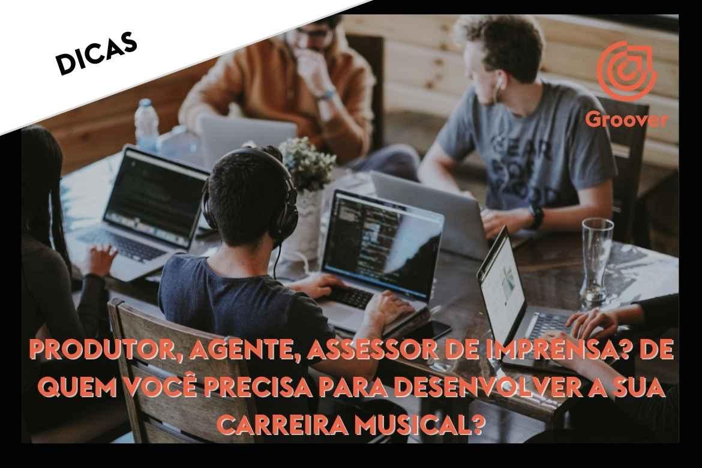 Equipe: produtor, agente, assessor de imprensa? De quem você precisa para desenvolver a sua carreira musical ?